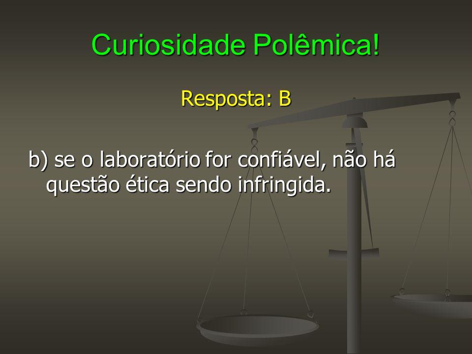 Curiosidade Polêmica! Resposta: B b) se o laboratório for confiável, não há questão ética sendo infringida.
