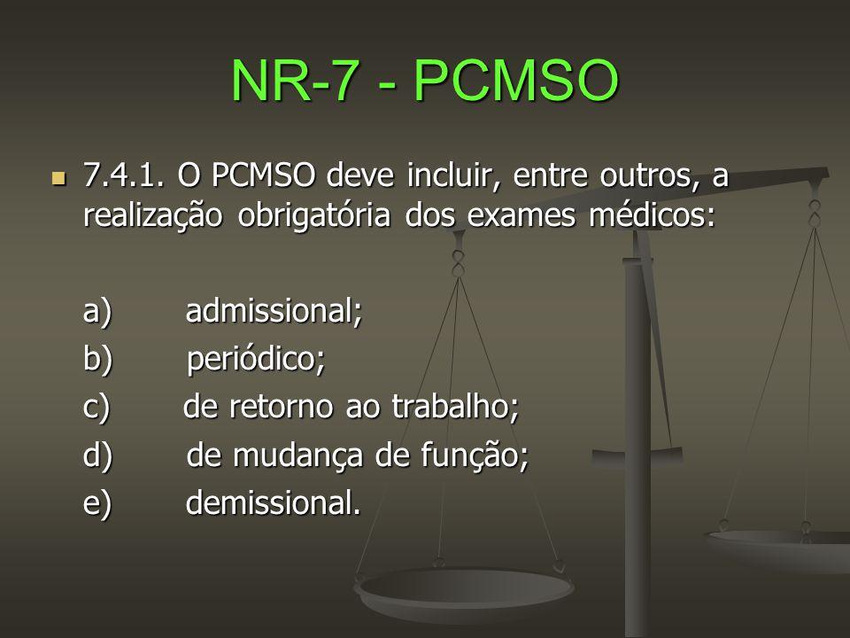 NR-7 - PCMSO  7.4.1. O PCMSO deve incluir, entre outros, a realização obrigatória dos exames médicos: a) admissional; b) periódico; c) de retorno ao