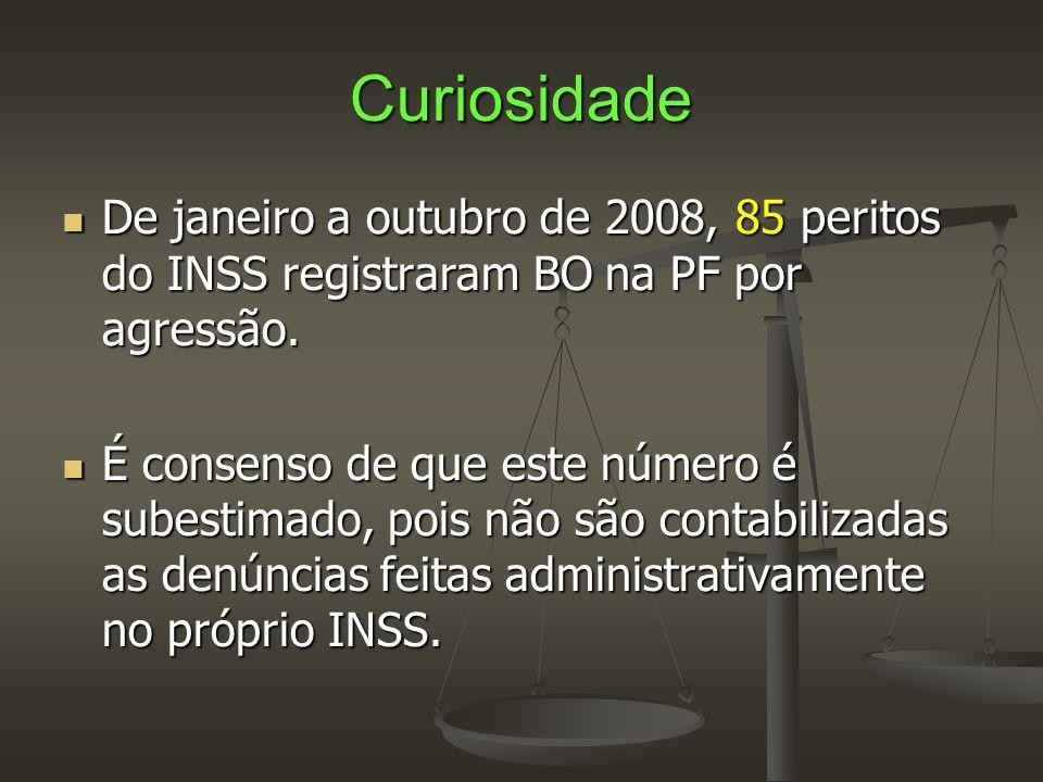 Curiosidade  De janeiro a outubro de 2008, 85 peritos do INSS registraram BO na PF por agressão.  É consenso de que este número é subestimado, pois