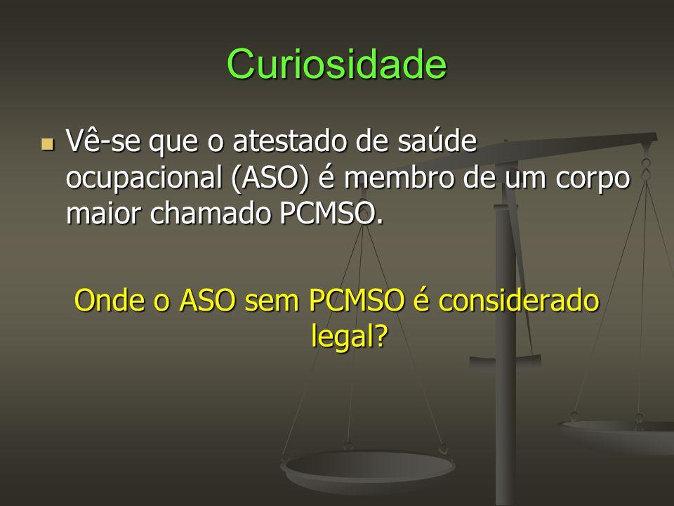 Curiosidade  Vê-se que o atestado de saúde ocupacional (ASO) é membro de um corpo maior chamado PCMSO. Onde o ASO sem PCMSO é considerado legal?