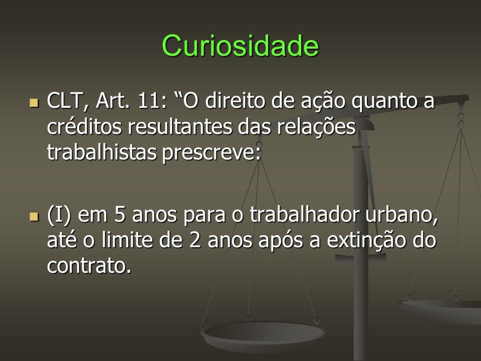 """Curiosidade  CLT, Art. 11: """"O direito de ação quanto a créditos resultantes das relações trabalhistas prescreve:  (I) em 5 anos para o trabalhador u"""
