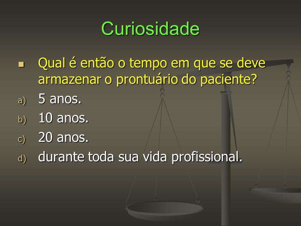 Curiosidade  Qual é então o tempo em que se deve armazenar o prontuário do paciente? a) 5 anos. b) 10 anos. c) 20 anos. d) durante toda sua vida prof