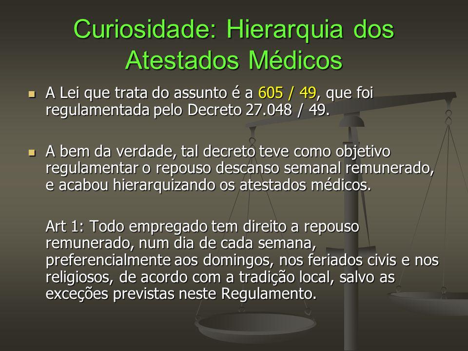 Curiosidade: Hierarquia dos Atestados Médicos  A Lei que trata do assunto é a 605 / 49, que foi regulamentada pelo Decreto 27.048 / 49.  A bem da ve