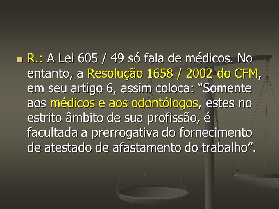 """ R.: A Lei 605 / 49 só fala de médicos. No entanto, a Resolução 1658 / 2002 do CFM, em seu artigo 6, assim coloca: """"Somente aos médicos e aos odontól"""