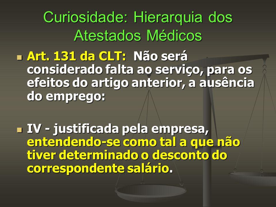Curiosidade: Hierarquia dos Atestados Médicos  Art. 131 da CLT: Não será considerado falta ao serviço, para os efeitos do artigo anterior, a ausência