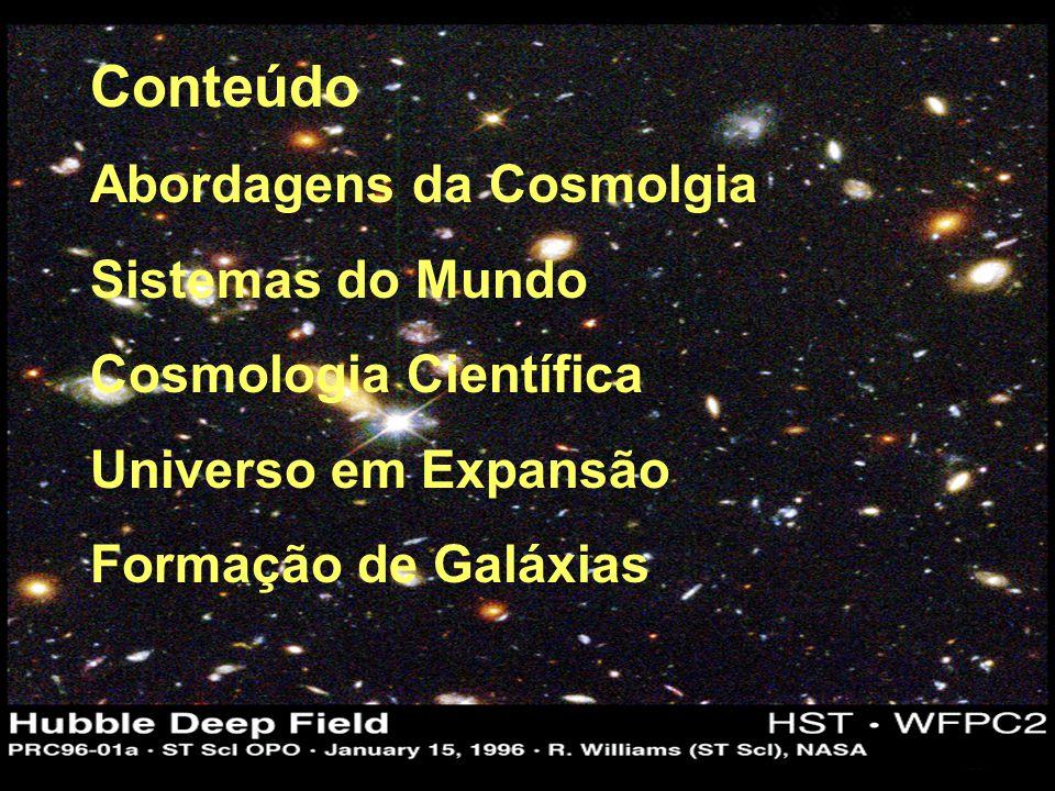 Conteúdo Abordagens da Cosmolgia Sistemas do Mundo Cosmologia Científica Universo em Expansão Formação de Galáxias