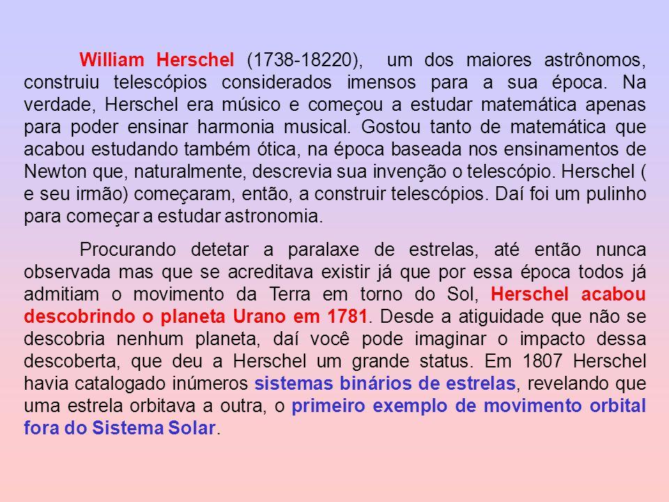William Herschel (1738-18220), um dos maiores astrônomos, construiu telescópios considerados imensos para a sua época. Na verdade, Herschel era músico