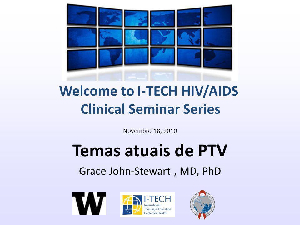 Welcome to I-TECH HIV/AIDS Clinical Seminar Series Novembro 18, 2010 Temas atuais de PTV Grace John-Stewart, MD, PhD