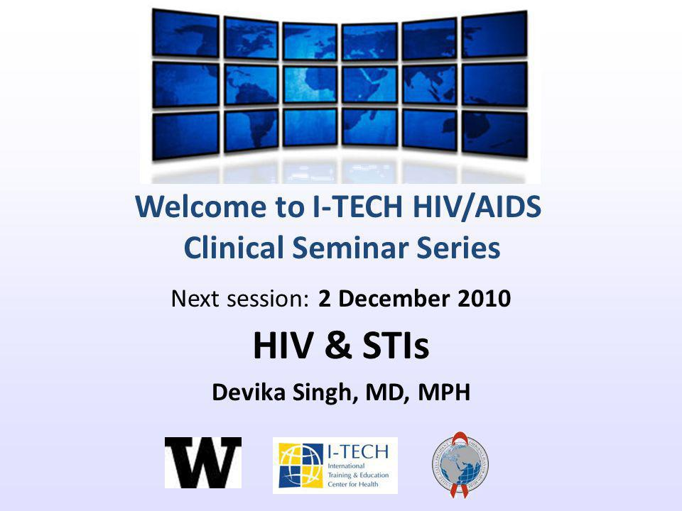 Welcome to I-TECH HIV/AIDS Clinical Seminar Series Next session: 2 December 2010 HIV & STIs Devika Singh, MD, MPH