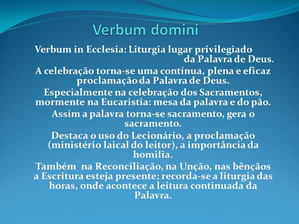 Verbum in Ecclesia: Liturgia lugar privilegiado da Palavra de Deus. A celebração torna-se uma contínua, plena e eficaz proclamação da Palavra de Deus.