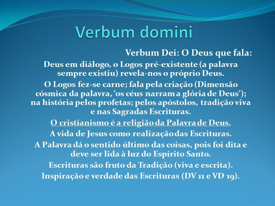 Verbum Dei: O Deus que fala: Deus em diálogo, o Logos pré-existente (a palavra sempre existiu) revela-nos o próprio Deus. O Logos fez-se carne; fala p
