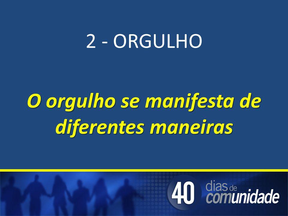 2 - ORGULHO O orgulho se manifesta de diferentes maneiras