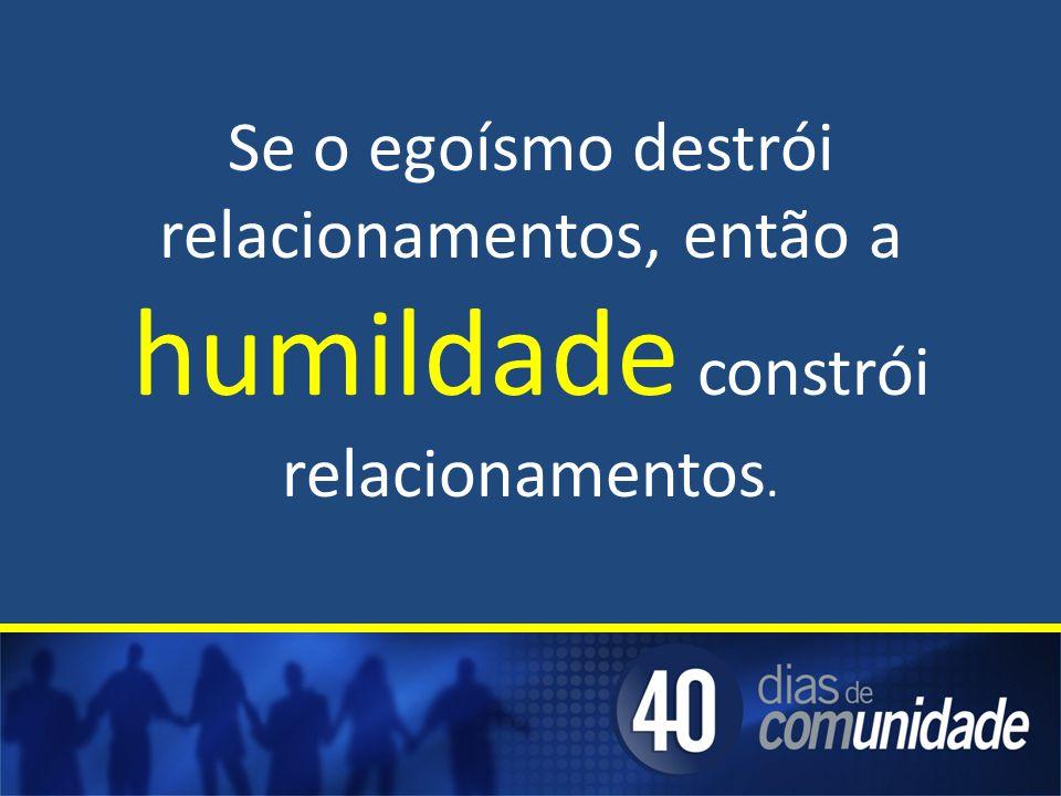 Se o egoísmo destrói relacionamentos, então a humildade constrói relacionamentos.