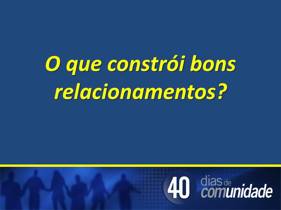 O que constrói bons relacionamentos?