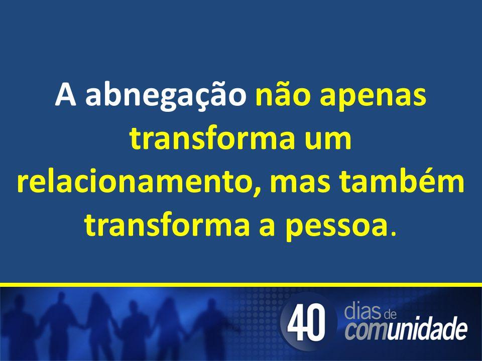 A abnegação não apenas transforma um relacionamento, mas também transforma a pessoa.
