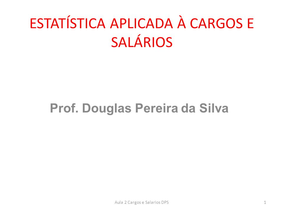 ESTATÍSTICA APLICADA À CARGOS E SALÁRIOS Prof. Douglas Pereira da Silva 1Aula 2 Cargos e Salarios DPS