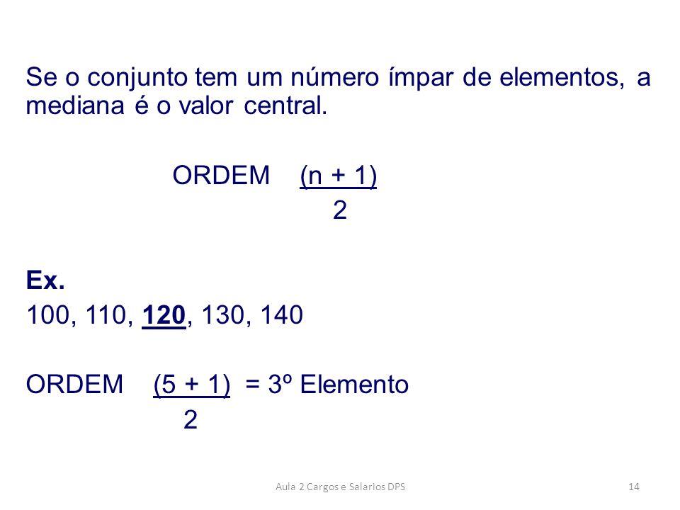 Se o conjunto tem um número ímpar de elementos, a mediana é o valor central. ORDEM (n + 1) 2 Ex. 100, 110, 120, 130, 140 ORDEM (5 + 1) = 3º Elemento 2