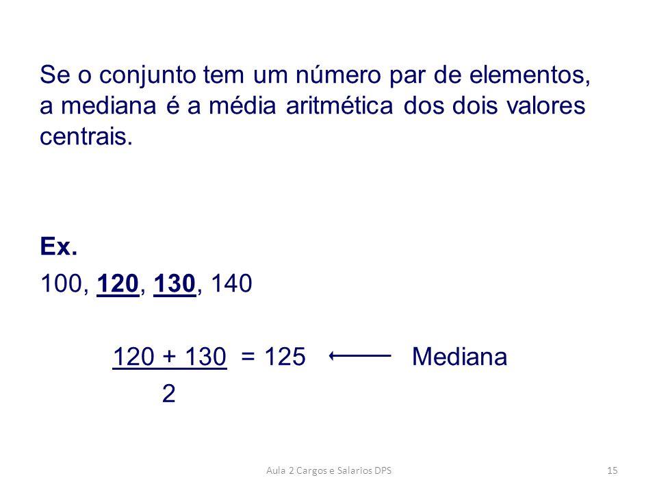 Se o conjunto tem um número par de elementos, a mediana é a média aritmética dos dois valores centrais. Ex. 100, 120, 130, 140 120 + 130 = 125 Mediana