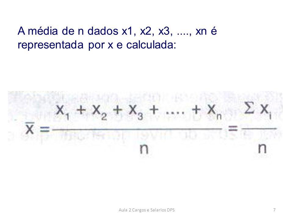Exemplo média: A média do conjunto de dados: 1, 5, 8 e 10 1 + 5 + 8 + 10 = 6 4 8Aula 2 Cargos e Salarios DPS
