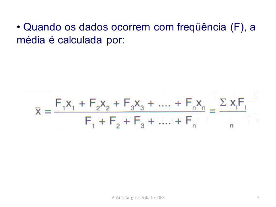 • Quando os dados ocorrem com freqüência (F), a média é calculada por: 9Aula 2 Cargos e Salarios DPS
