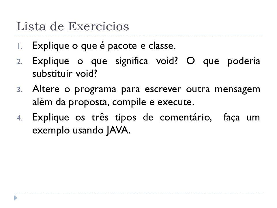 Lista de Exercícios 1. Explique o que é pacote e classe. 2. Explique o que significa void? O que poderia substituir void? 3. Altere o programa para es