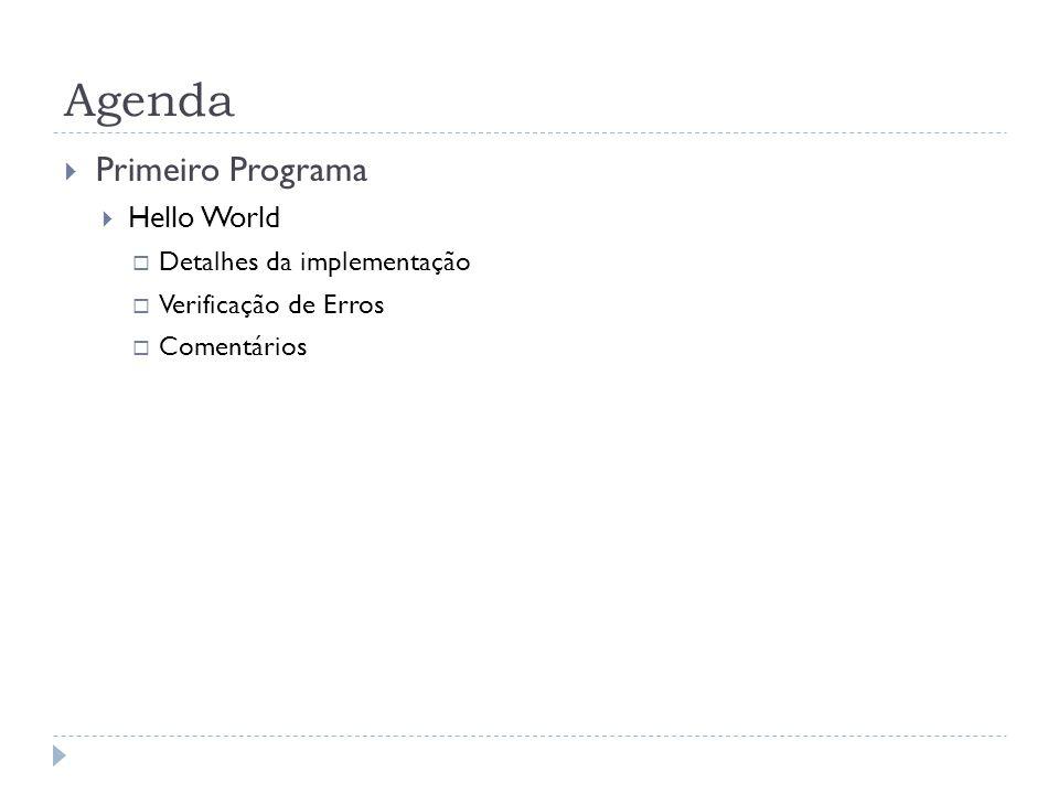 Agenda  Primeiro Programa  Hello World  Detalhes da implementação  Verificação de Erros  Comentários