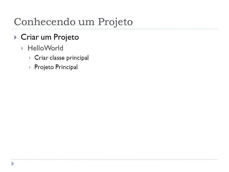 Conhecendo um Projeto  Criar um Projeto  HelloWorld  Criar classe principal  Projeto Principal