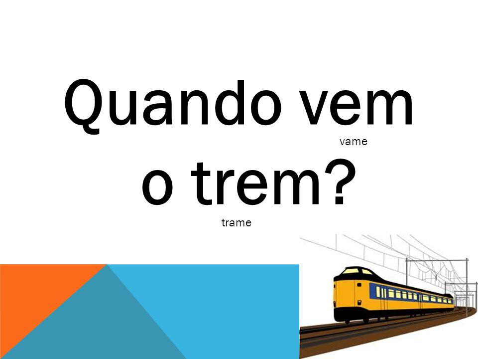 Quando vem o trem? vame trame