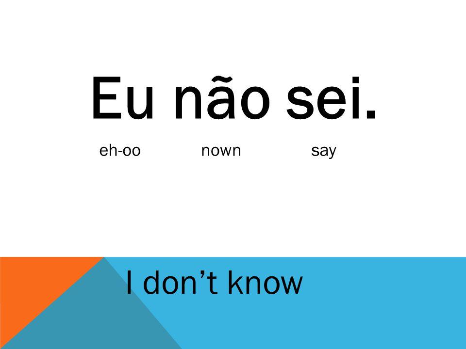 Eu não sei. I don't know eh-oonownsay