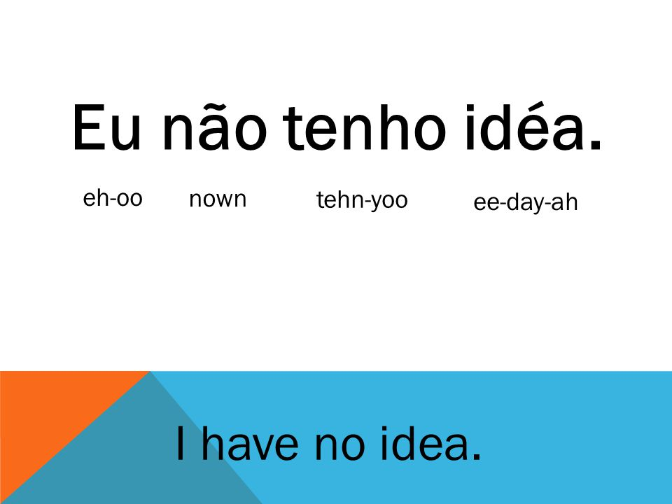 Eu não tenho idéa. I have no idea. eh-oo nown tehn-yoo ee-day-ah