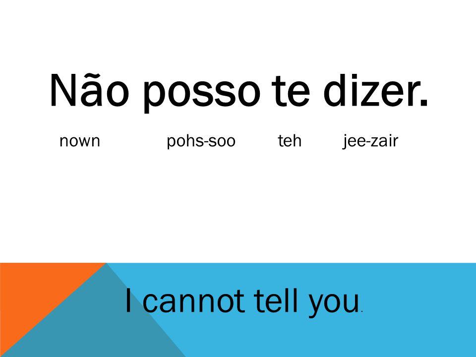 Não posso te dizer. I cannot tell you. nownpohs-sootehjee-zair