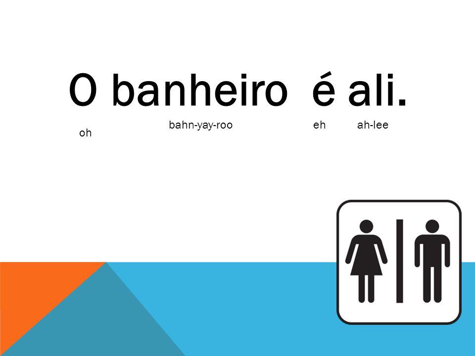 O banheiro é ali. bahn-yay-rooehah-lee oh