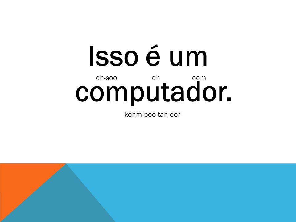 Isso é um computador. eheh-soooom kohm-poo-tah-dor