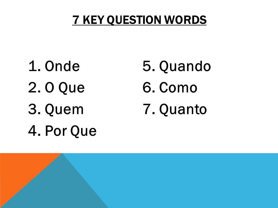 7 KEY QUESTION WORDS 1. Onde 2. O Que 3. Quem 4. Por Que 5. Quando 6. Como 7. Quanto