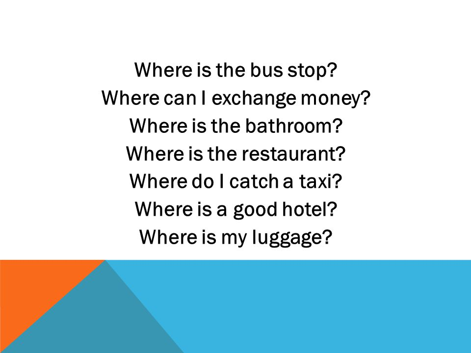 Where is the bus stop? Where can I exchange money? Where is the bathroom? Where is the restaurant? Where do I catch a taxi? Where is a good hotel? Whe