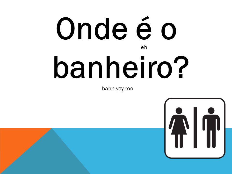 Onde é o banheiro? eh bahn-yay-roo