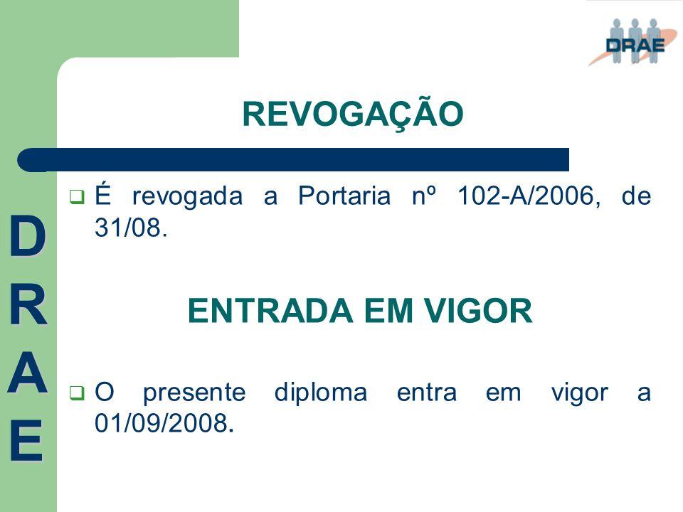 REVOGAÇÃO  É revogada a Portaria nº 102-A/2006, de 31/08. ENTRADA EM VIGOR  O presente diploma entra em vigor a 01/09/2008. DRAEDRAEDRAEDRAE