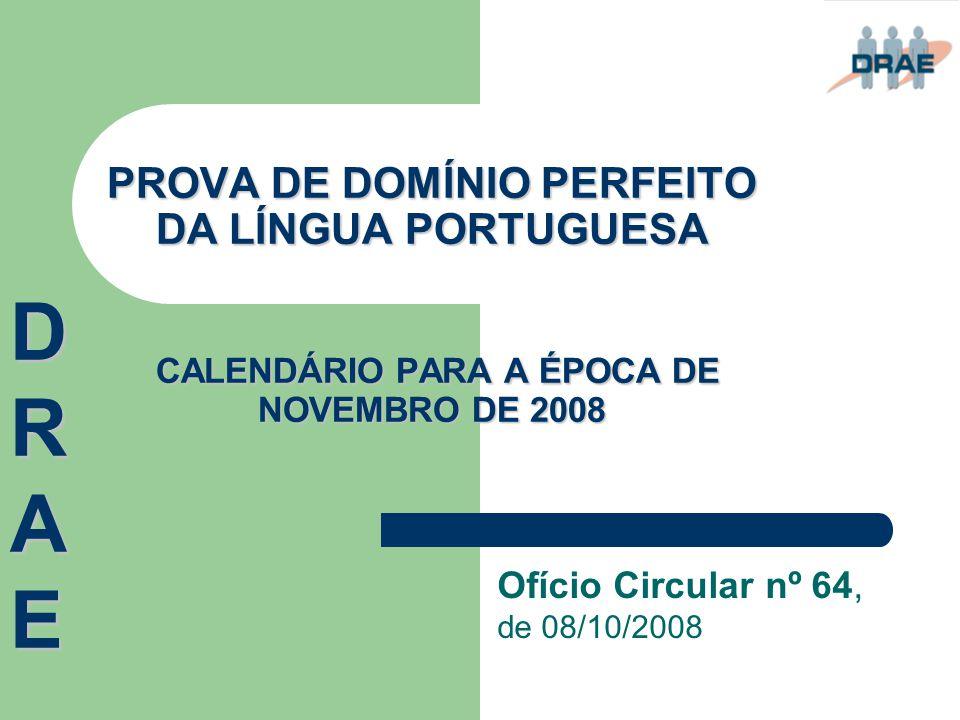 PROVA DE DOMÍNIO PERFEITO DA LÍNGUA PORTUGUESA CALENDÁRIO PARA A ÉPOCA DE NOVEMBRO DE 2008 Ofício Circular nº 64, de 08/10/2008 DRAEDRAEDRAEDRAE