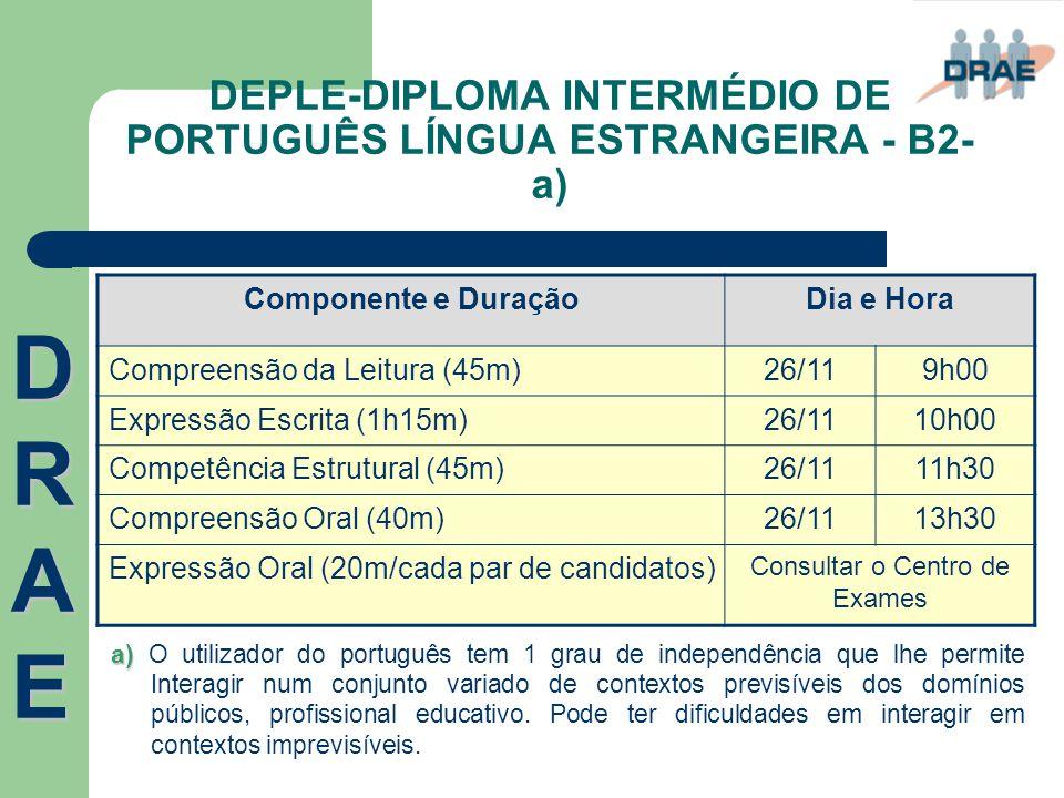 DEPLE-DIPLOMA INTERMÉDIO DE PORTUGUÊS LÍNGUA ESTRANGEIRA - B2- a) DRAEDRAEDRAEDRAE Componente e DuraçãoDia e Hora Compreensão da Leitura (45m)26/119h0