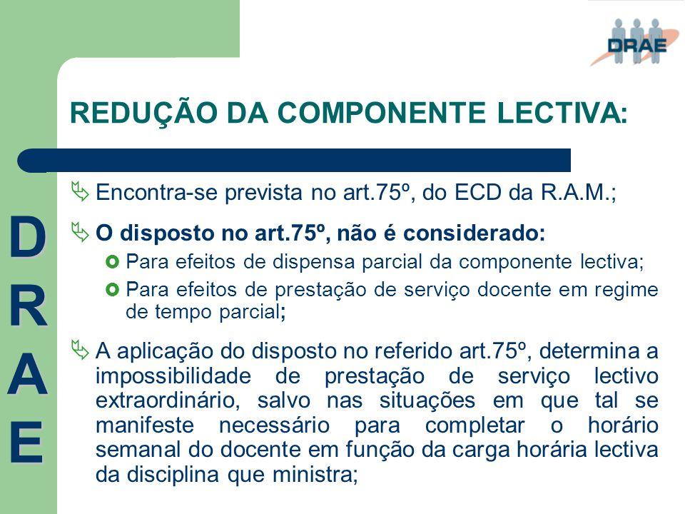 REDUÇÃO DA COMPONENTE LECTIVA:  Encontra-se prevista no art.75º, do ECD da R.A.M.;  O disposto no art.75º, não é considerado:  Para efeitos de disp