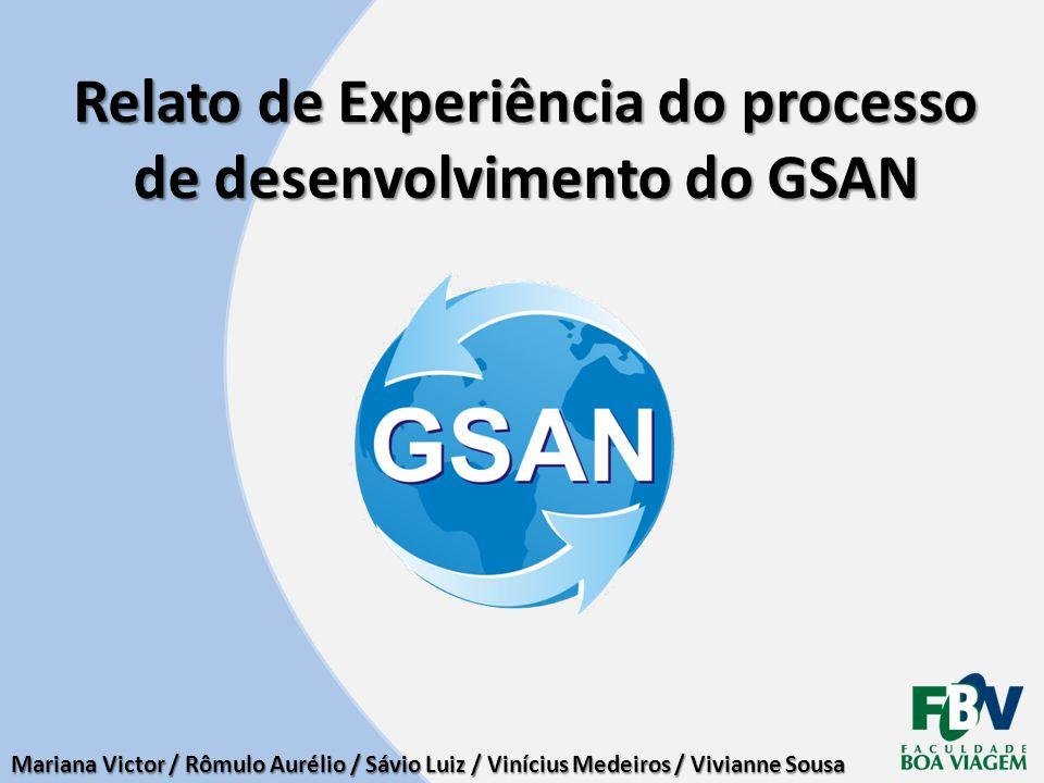 Relato de Experiência do processo de desenvolvimento do GSAN Mariana Victor / Rômulo Aurélio / Sávio Luiz / Vinícius Medeiros / Vivianne Sousa