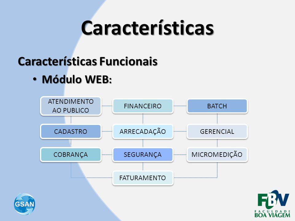 Características Características Funcionais • Módulo WEB : CADASTRO MICROMEDIÇÃO COBRANÇA FATURAMENTO FINANCEIRO ATENDIMENTO AO PUBLICO ARRECADAÇÃO SEG