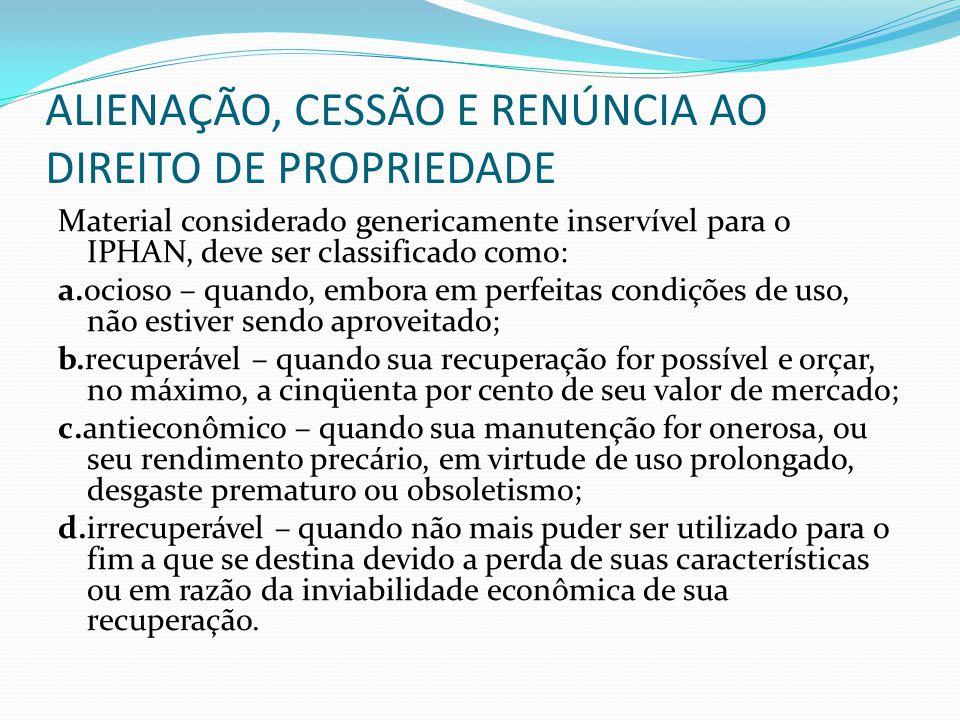 ALIENAÇÃO, CESSÃO E RENÚNCIA AO DIREITO DE PROPRIEDADE Material considerado genericamente inservível para o IPHAN, deve ser classificado como: a.ocios