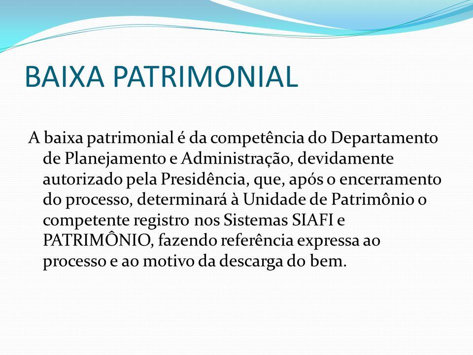 BAIXA PATRIMONIAL A baixa patrimonial é da competência do Departamento de Planejamento e Administração, devidamente autorizado pela Presidência, que,