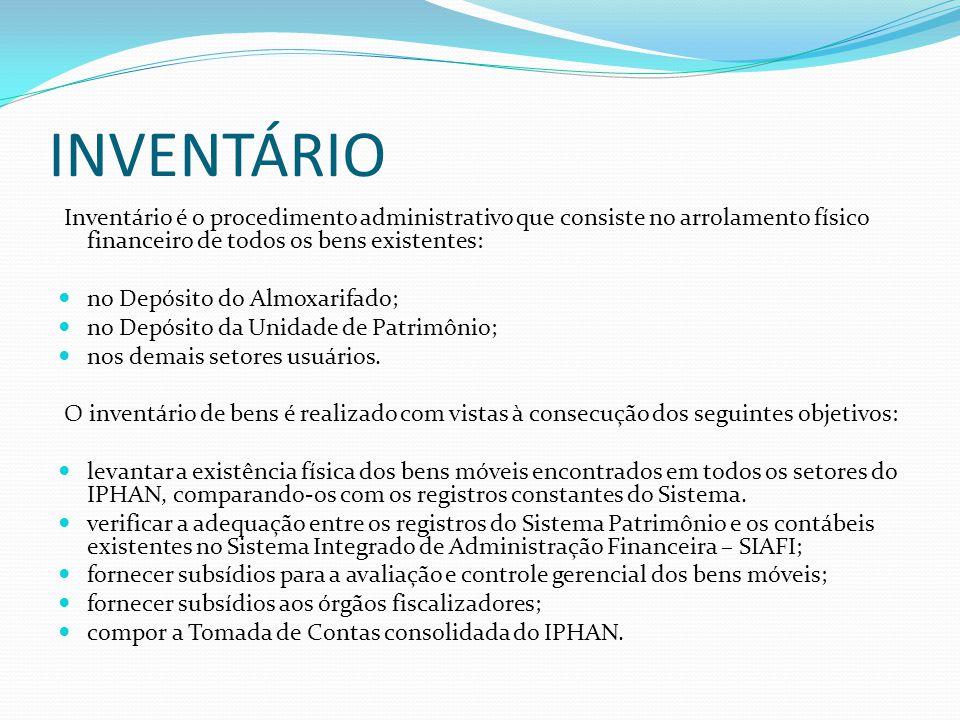 INVENTÁRIO Inventário é o procedimento administrativo que consiste no arrolamento físico financeiro de todos os bens existentes:  no Depósito do Almoxarifado;  no Depósito da Unidade de Patrimônio;  nos demais setores usuários.
