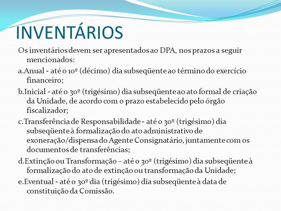INVENTÁRIOS Os inventários devem ser apresentados ao DPA, nos prazos a seguir mencionados: a.Anual - até o 10º (décimo) dia subseqüente ao término do exercício financeiro; b.Inicial - até o 30º (trigésimo) dia subseqüente ao ato formal de criação da Unidade, de acordo com o prazo estabelecido pelo órgão fiscalizador; c.Transferência de Responsabilidade - até o 30º (trigésimo) dia subseqüente à formalização do ato administrativo de exoneração/dispensa do Agente Consignatário, juntamente com os documentos de transferências; d.Extinção ou Transformação – até o 30º (trigésimo) dia subseqüente à formalização do ato de extinção ou transformação da Unidade; e.Eventual - até o 30º dia (trigésimo) dia subseqüente à data de constituição da Comissão.