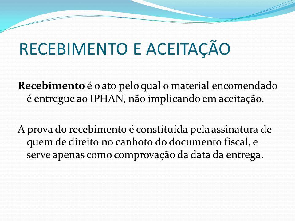 RECEBIMENTO E ACEITAÇÃO Recebimento é o ato pelo qual o material encomendado é entregue ao IPHAN, não implicando em aceitação.