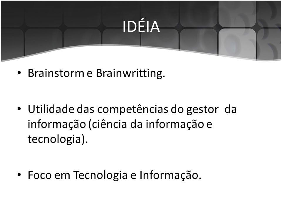 IDÉIA • Brainstorm e Brainwritting. • Utilidade das competências do gestor da informação (ciência da informação e tecnologia). • Foco em Tecnologia e