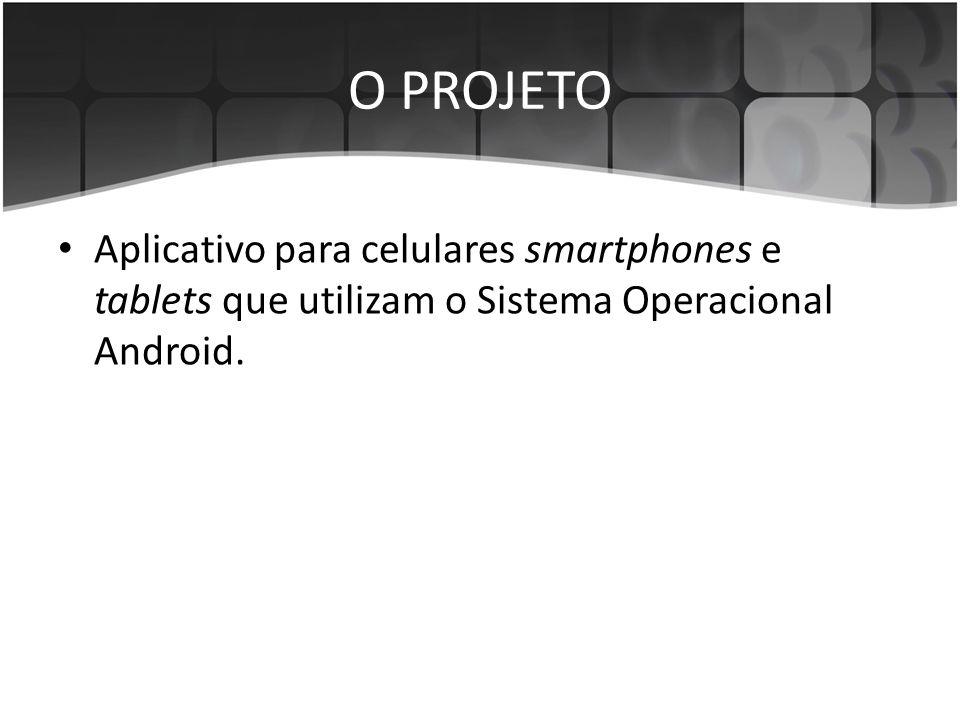 O PROJETO • Aplicativo para celulares smartphones e tablets que utilizam o Sistema Operacional Android.