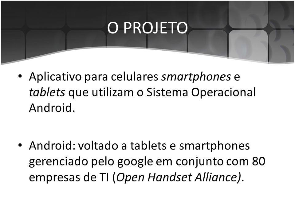 O PROJETO • Aplicativo para celulares smartphones e tablets que utilizam o Sistema Operacional Android. • Android: voltado a tablets e smartphones ger